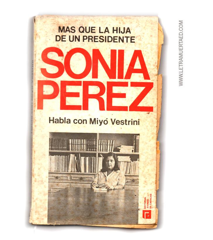 «Sonia Pérez: más que la hija de un presidente. Habla con Miyó Vestrini». Caracas, Editorial Ateneo de Caracas, 1979, 1a. edic.